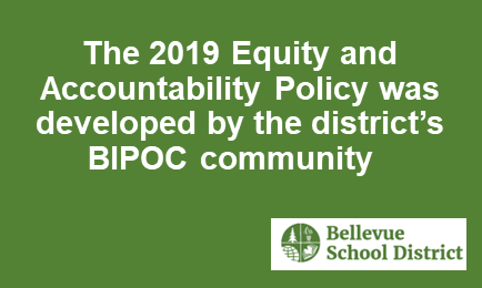The2019Equity and Accountability Policywas developed by the district's BIPOC community, Bellevue School District